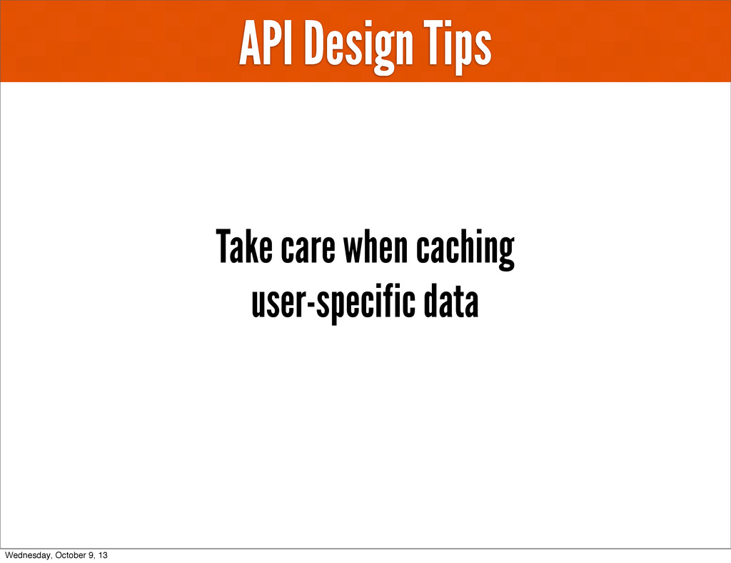 API Design Tips Take care when caching user-spe...