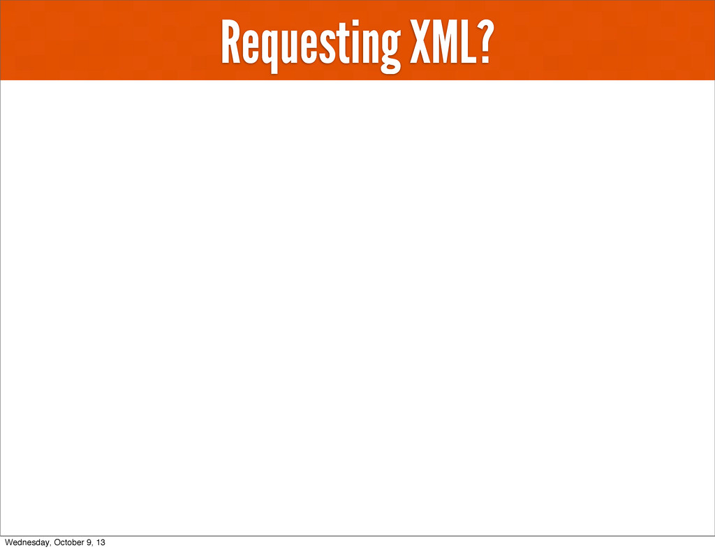 Requesting XML? Wednesday, October 9, 13