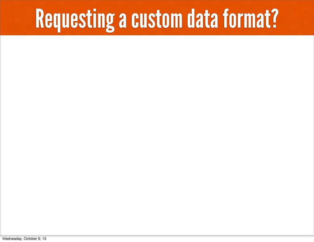 Requesting a custom data format? Wednesday, Oct...