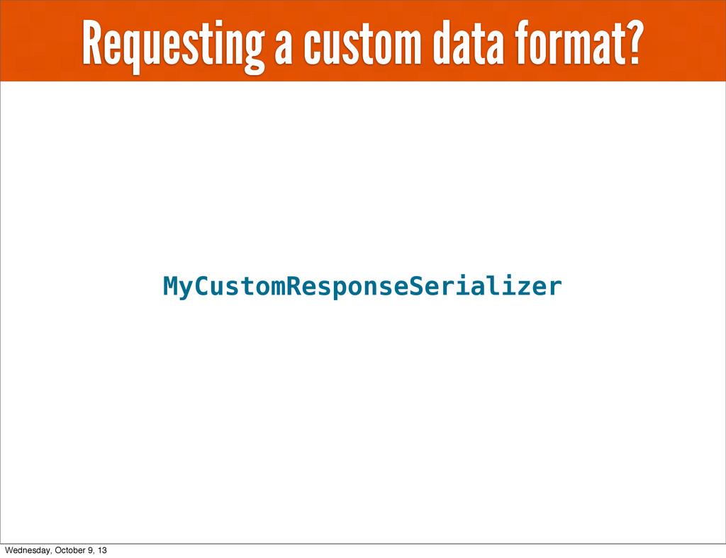 Requesting a custom data format? MyCustomRespon...