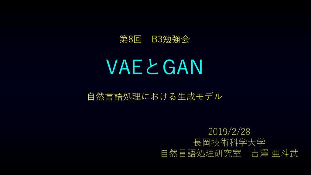 VAEとGAN 自然言語処理における生成モデル 第8回 B3勉強会 2019/2/28 長岡技...