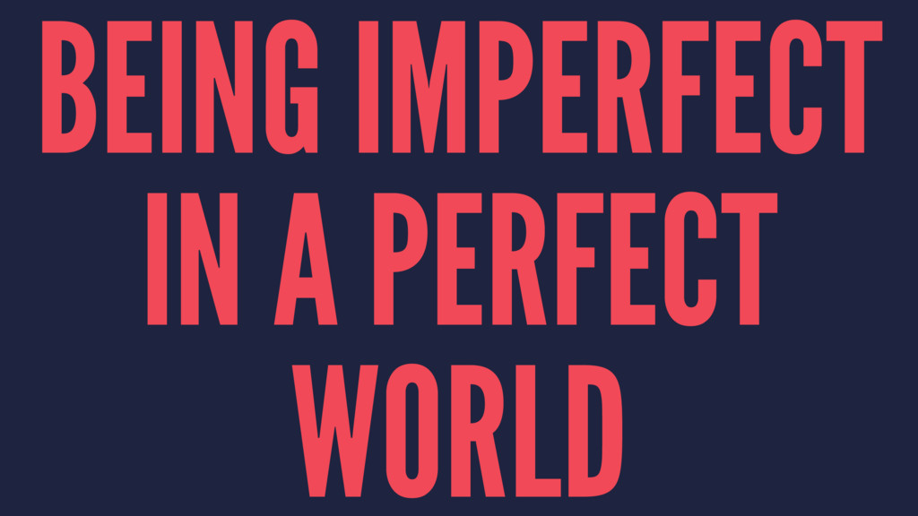 BEING IMPERFECT IN A PERFECT WORLD