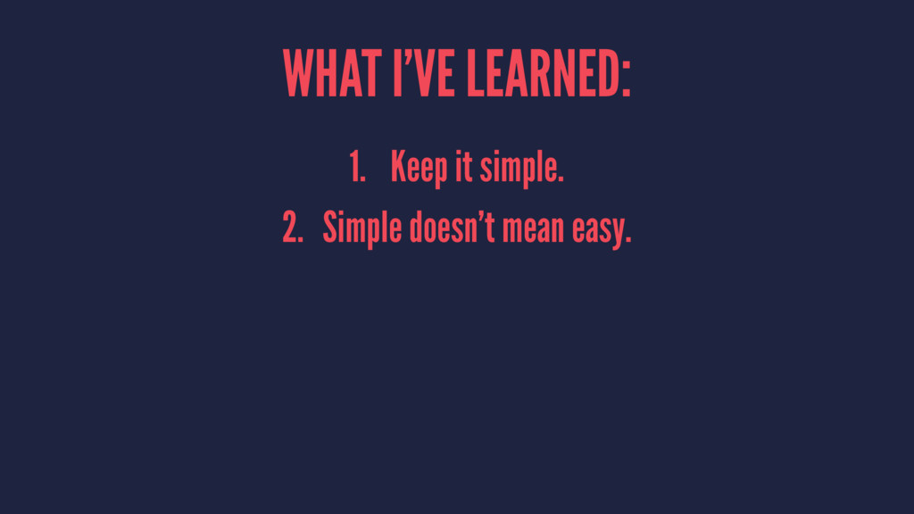 WHAT I'VE LEARNED: 1. Keep it simple. 2. Simple...