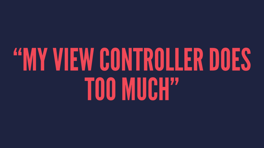 """MY VIEW CONTROLLER DOES TOO MUCH"""