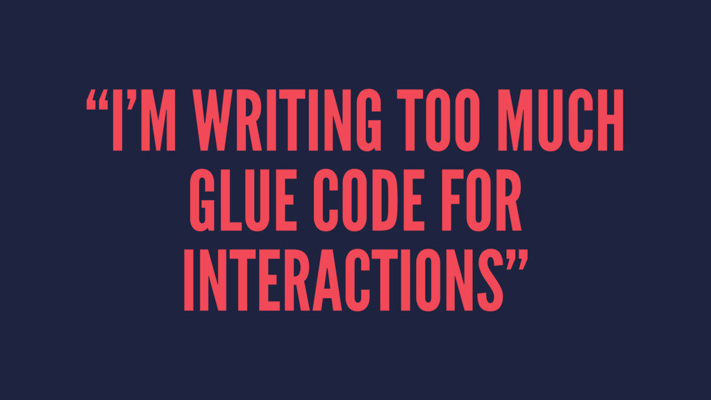 """I'M WRITING TOO MUCH GLUE CODE FOR INTERACTION..."