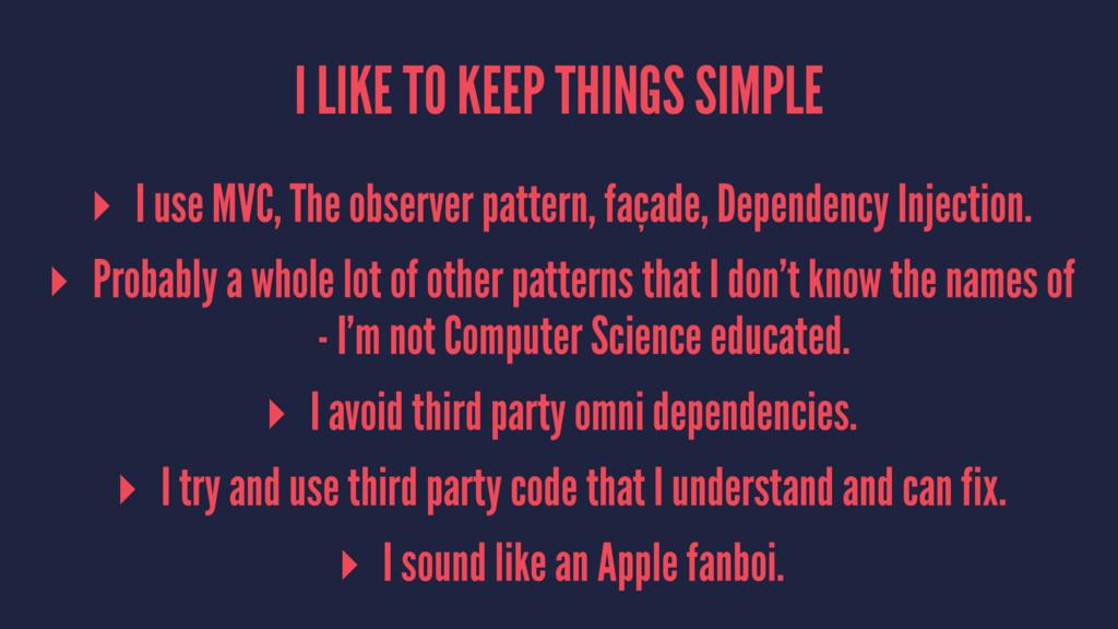 I LIKE TO KEEP THINGS SIMPLE ▸ I use MVC, The o...