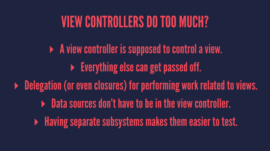 VIEW CONTROLLERS DO TOO MUCH? ▸ A view controll...