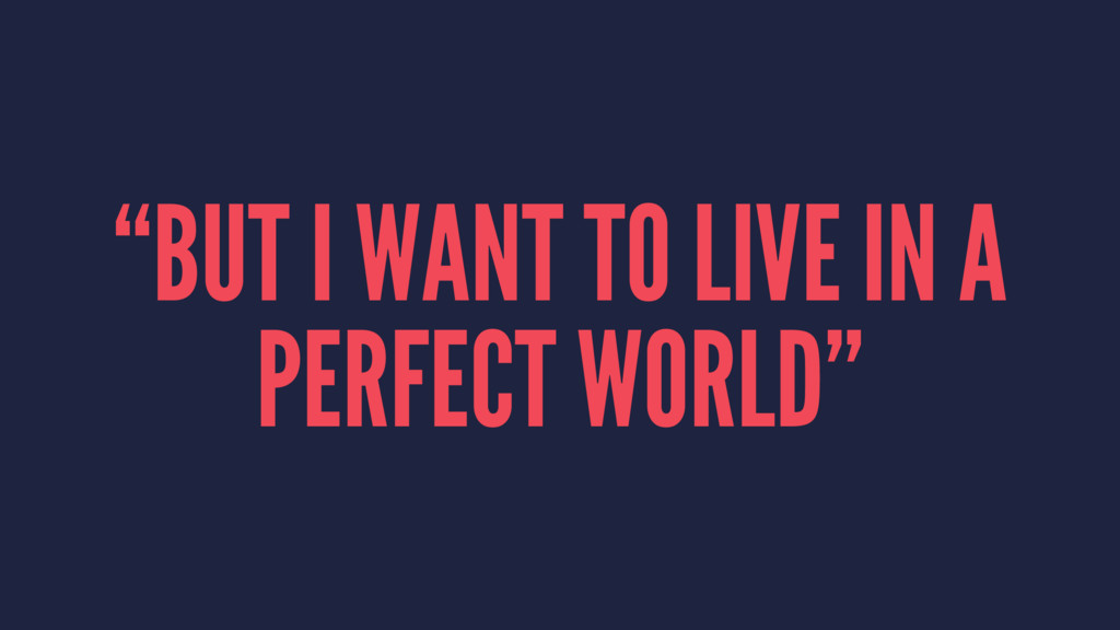 """BUT I WANT TO LIVE IN A PERFECT WORLD"""