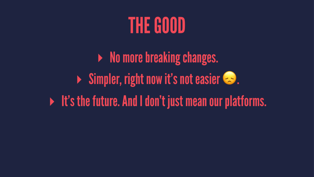 THE GOOD ▸ No more breaking changes. ▸ Simpler,...