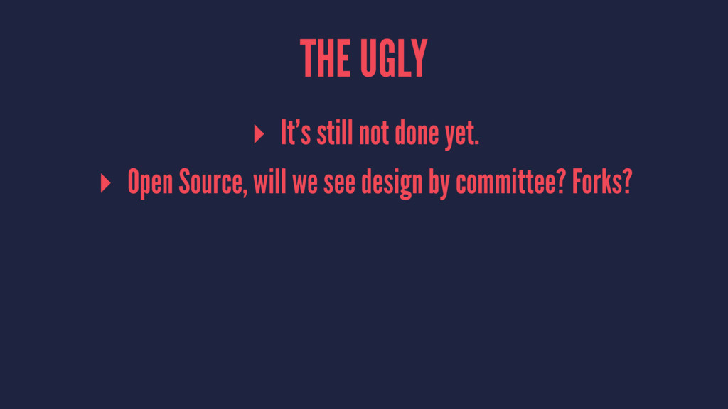 THE UGLY ▸ It's still not done yet. ▸ Open Sour...