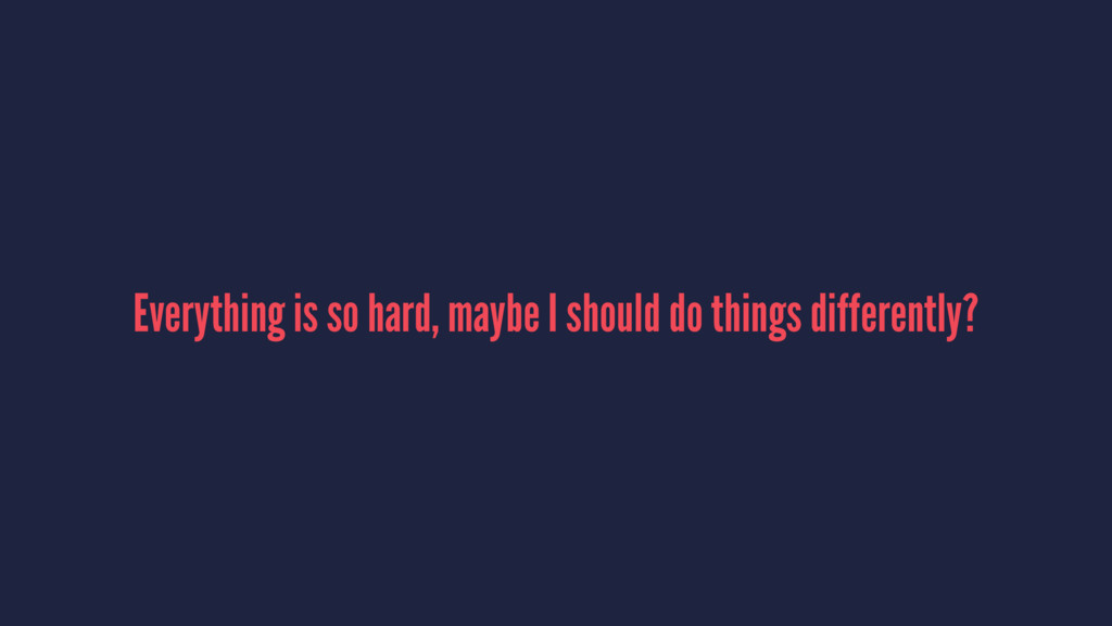 Everything is so hard, maybe I should do things...