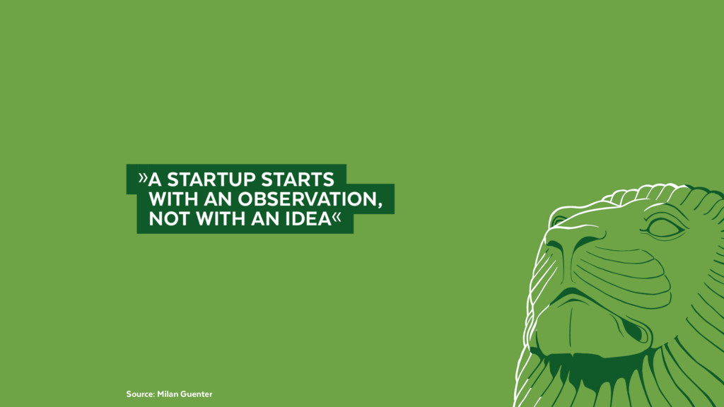 »A STARTUP STARTS  WITH AN OBSERVATION,  ...