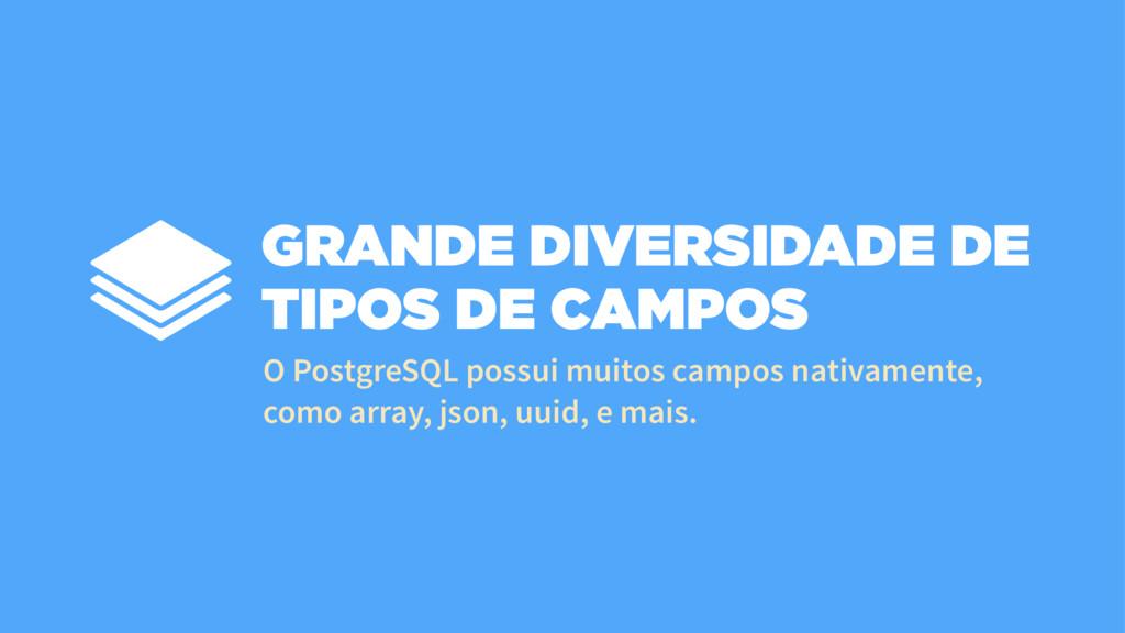 GRANDE DIVERSIDADE DE TIPOS DE CAMPOS O Postgre...