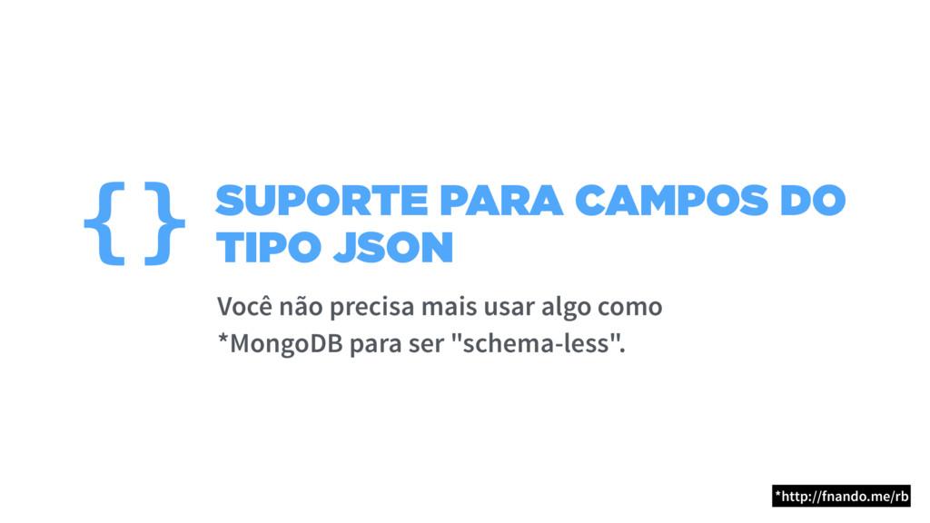 SUPORTE PARA CAMPOS DO TIPO JSON {} Você não pr...