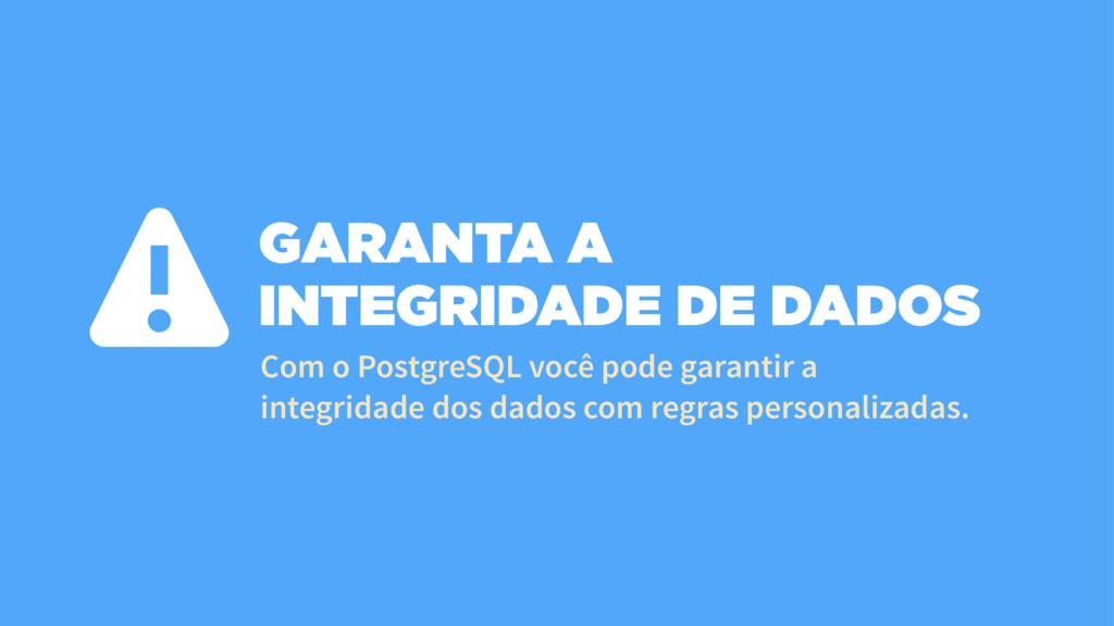 GARANTA A INTEGRIDADE DE DADOS Com o PostgreSQL...