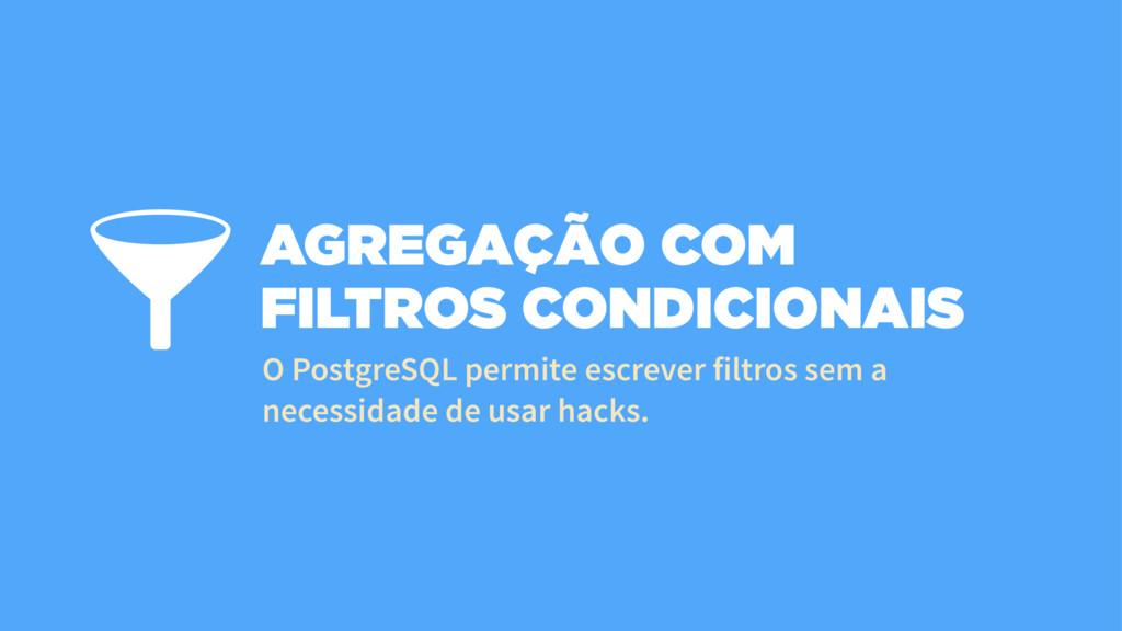 AGREGAÇÃO COM FILTROS CONDICIONAIS O PostgreSQL...