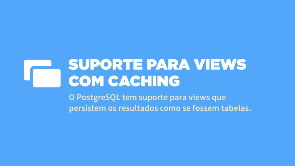 SUPORTE PARA VIEWS COM CACHING O PostgreSQL tem...