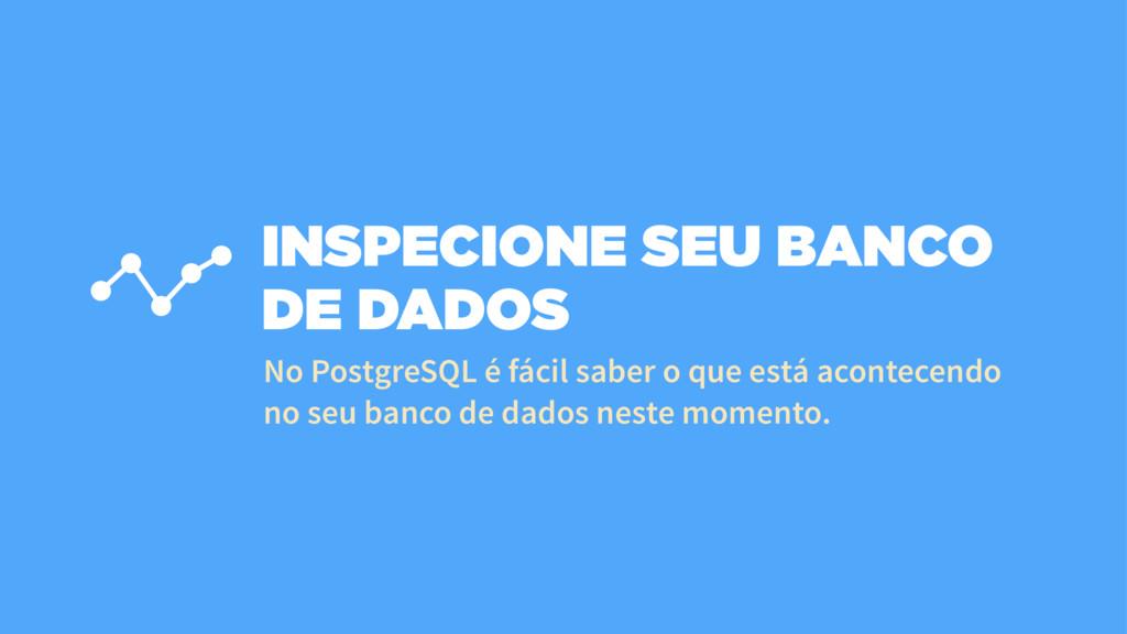 INSPECIONE SEU BANCO DE DADOS No PostgreSQL é f...