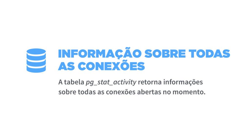 INFORMAÇÃO SOBRE TODAS AS CONEXÕES A tabela pg_...
