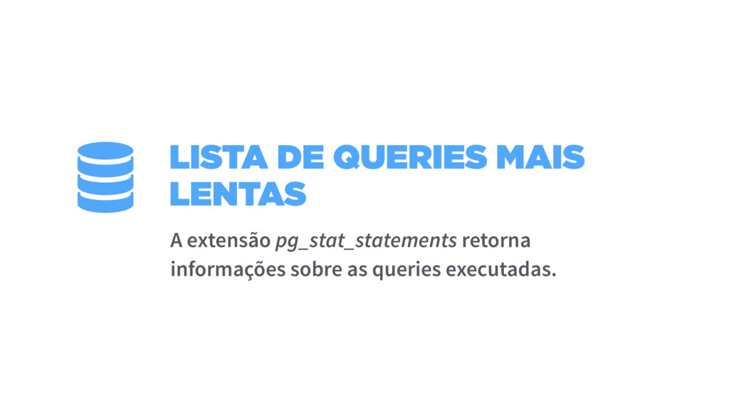 LISTA DE QUERIES MAIS LENTAS A extensão pg_stat...