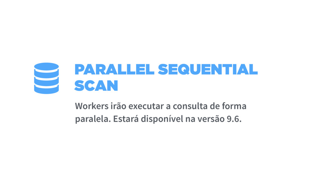 PARALLEL SEQUENTIAL SCAN Workers irão executar ...