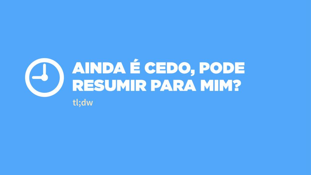 AINDA É CEDO, PODE RESUMIR PARA MIM? ⏲ tl;dw