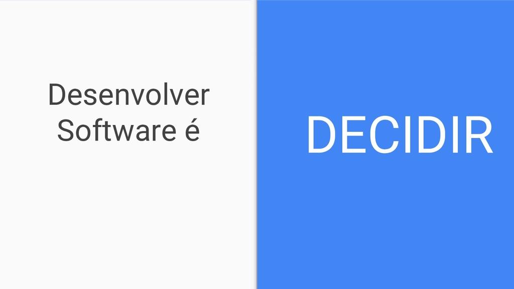 Desenvolver Software é DECIDIR