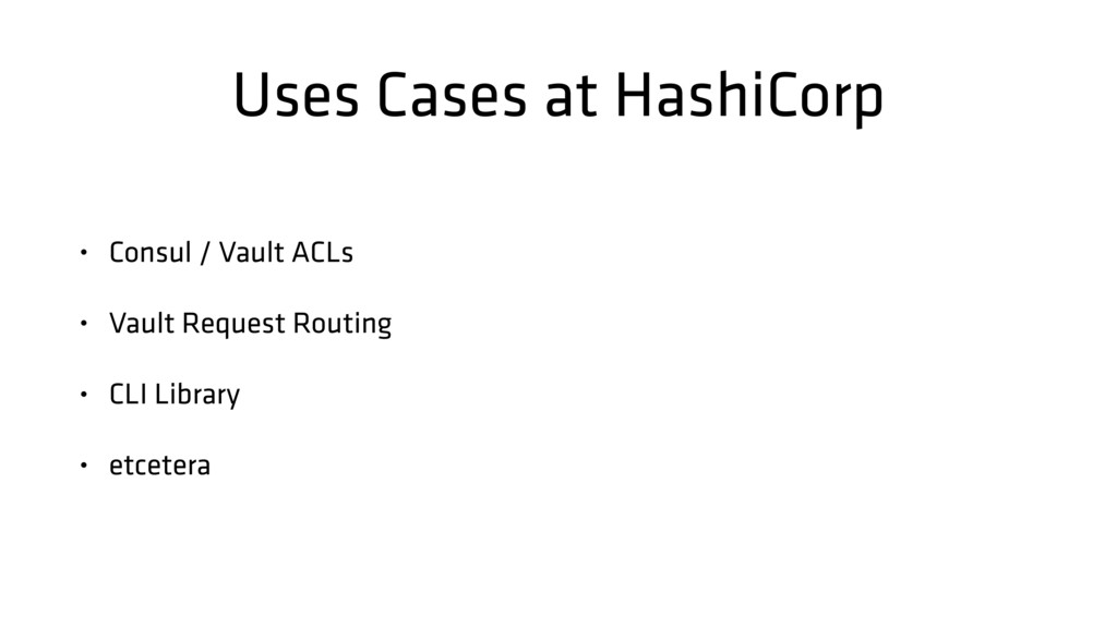Uses Cases at HashiCorp • Consul / Vault ACLs •...
