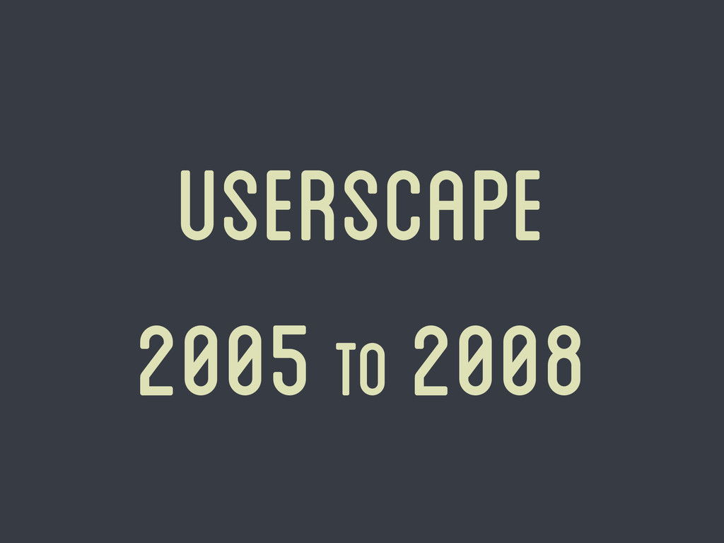 Userscape 2005 to 2008