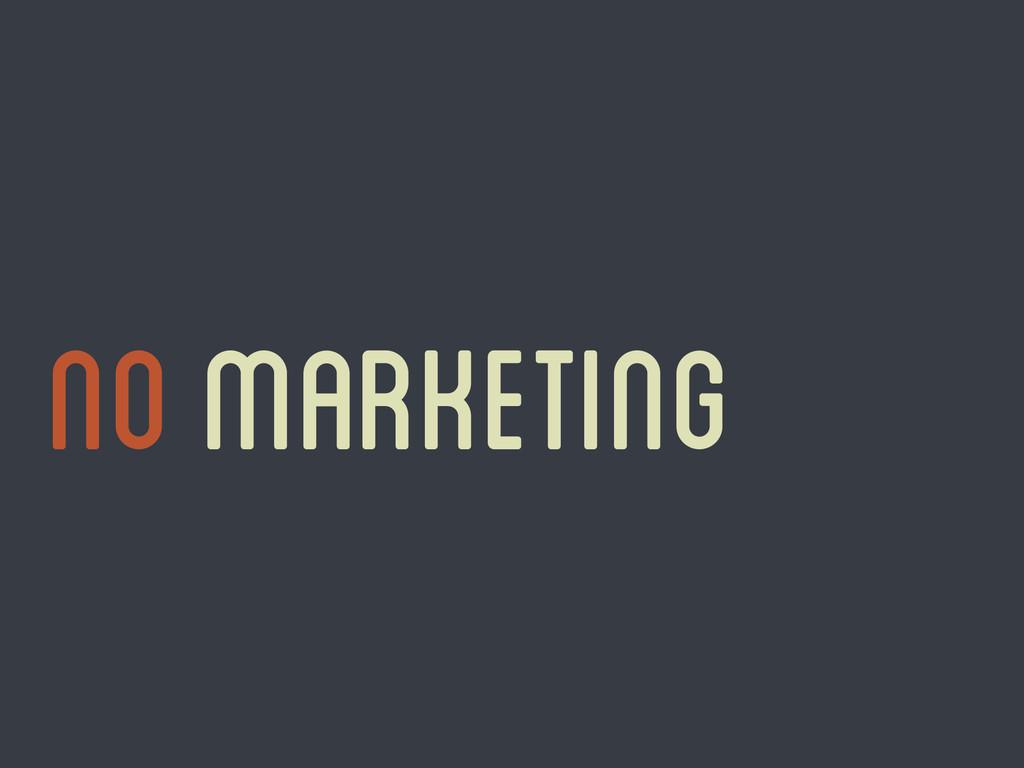 No marketing