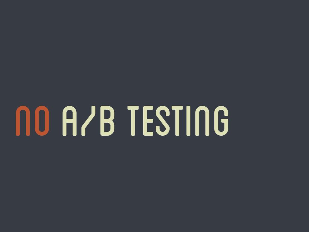 No A/B testing