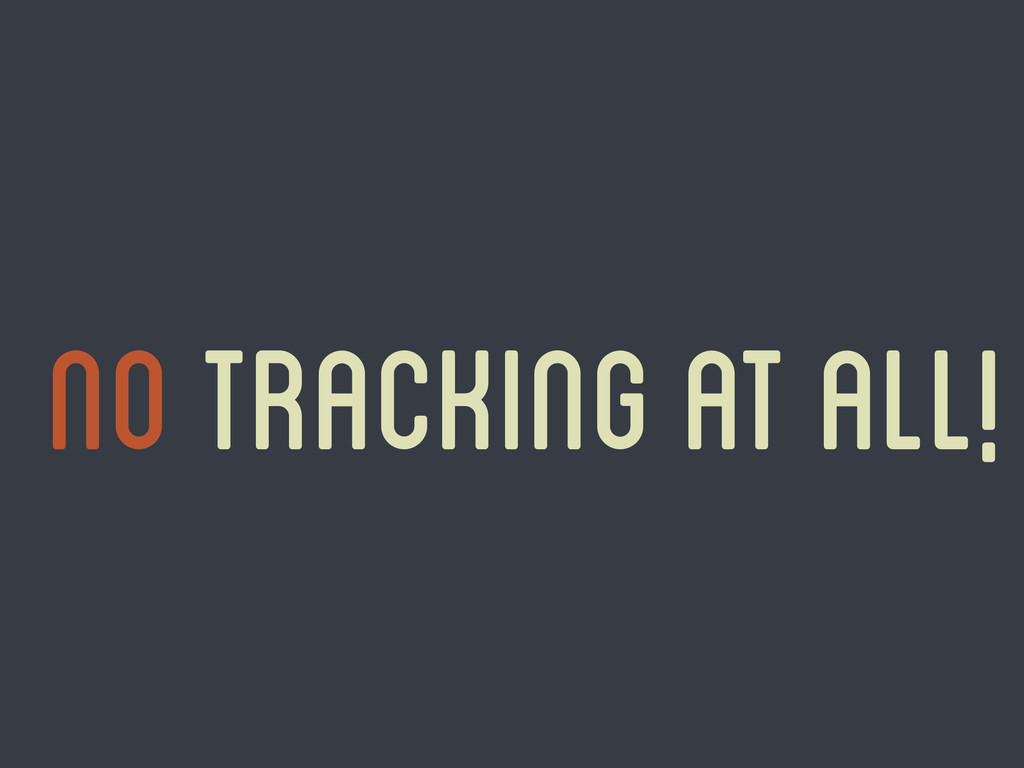 No tracking at all!