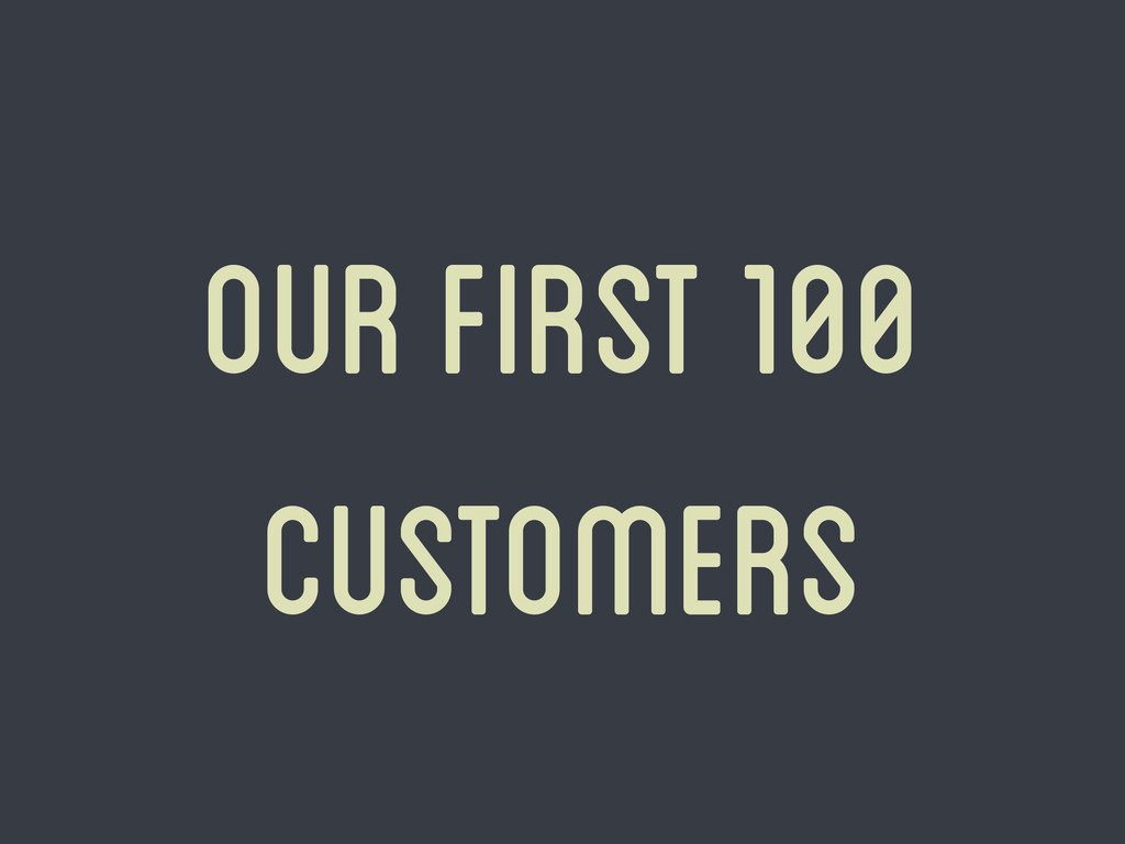 our first 100 customers