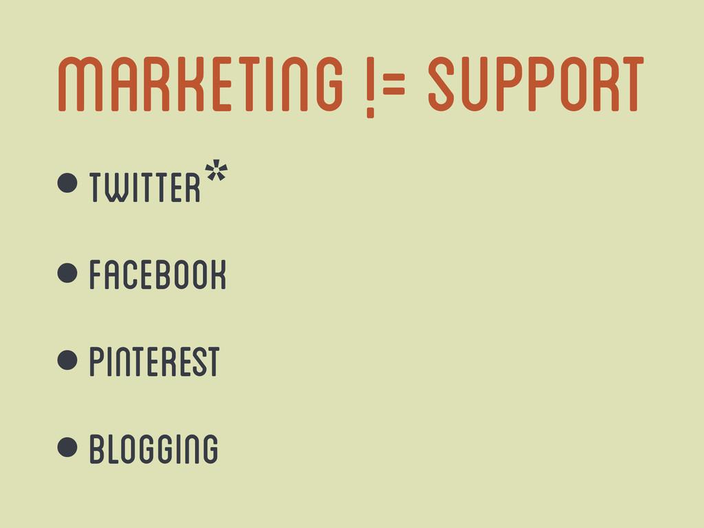 marketing != support • twitter* • Facebook • Pi...