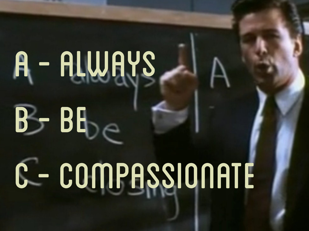 A - Always B - Be C - Compassionate