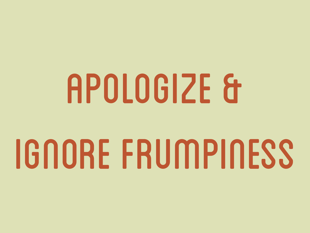 apologize & Ignore frumpiness