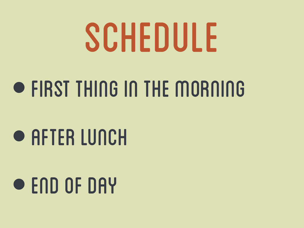 Schedule • First thing in the morning • After l...