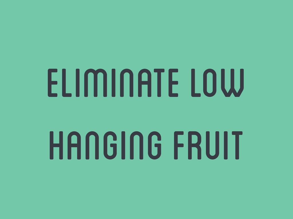 eliminate low hanging fruit