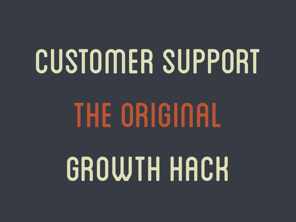 Customer Support The original growth hack