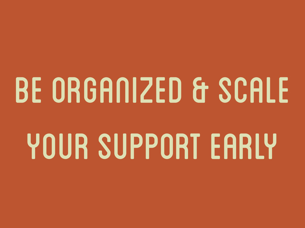 be organized & scale your support early