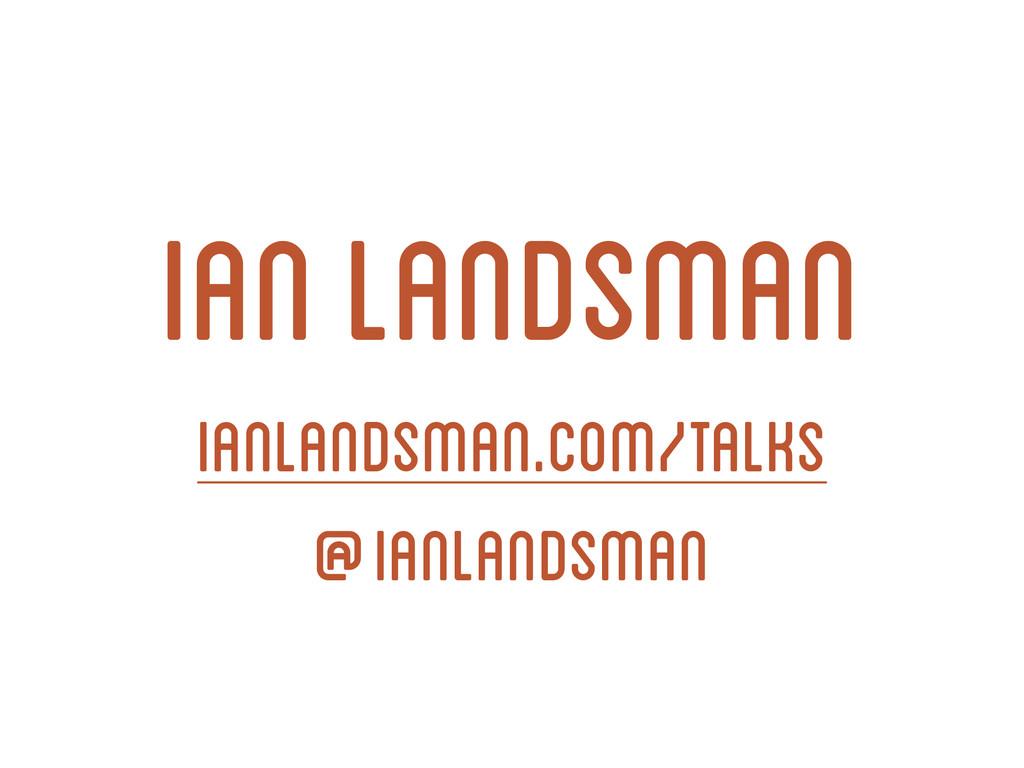 Ian Landsman ianlandsman.com/talks @ianlandsman
