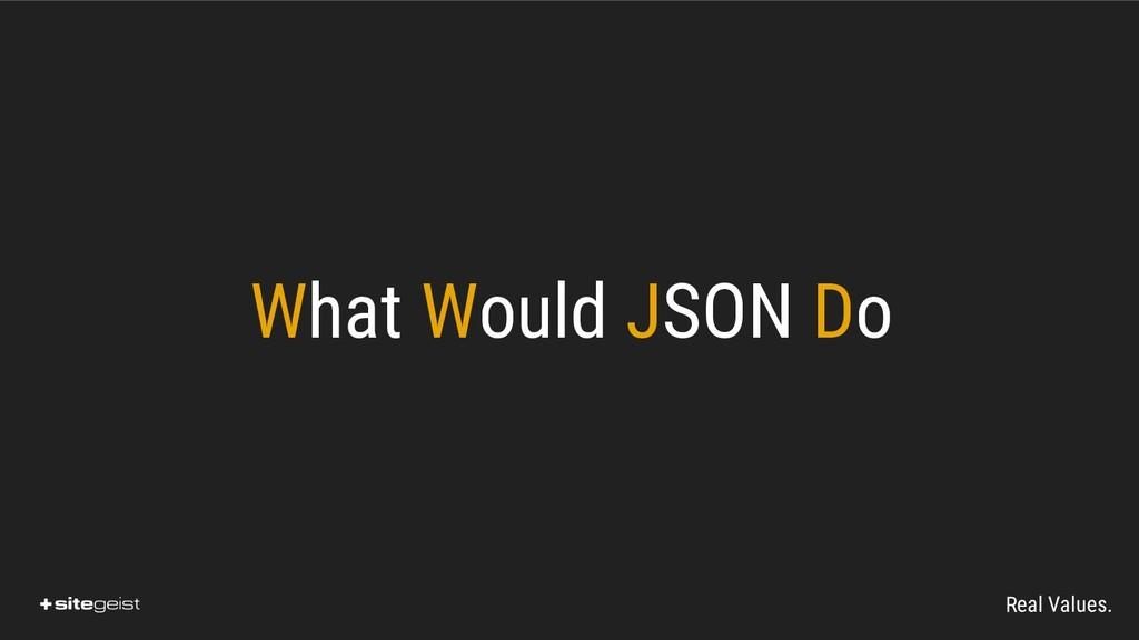 Real Values. What Would JSON Do