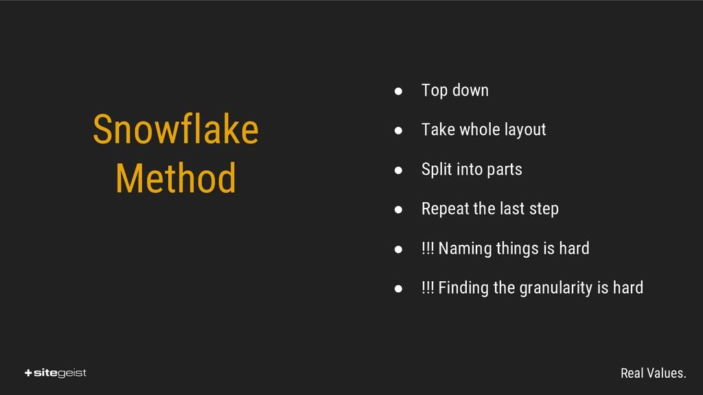 Real Values. Snowflake Method ● Top down ● Take...