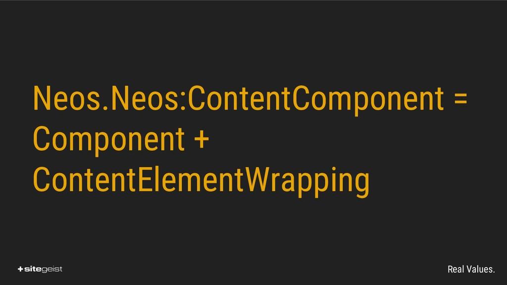 Real Values. Neos.Neos:ContentComponent = Compo...