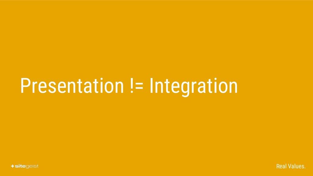 Real Values. Presentation != Integration