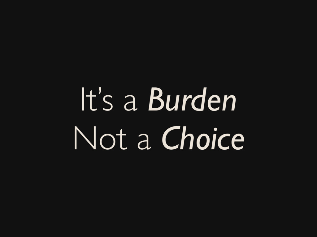 It's a Burden Not a Choice