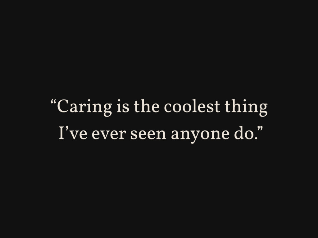 """Caring is the coolest thing I've ever seen any..."