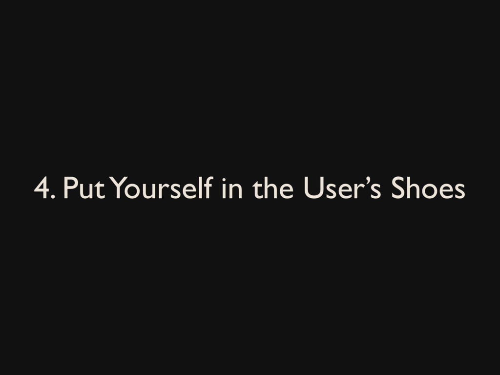 4. Put Yourself in the User's Shoes