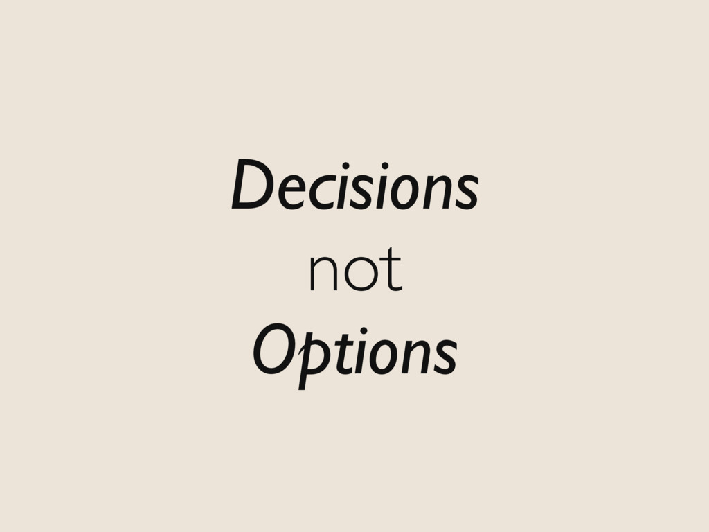 Decisions not Options