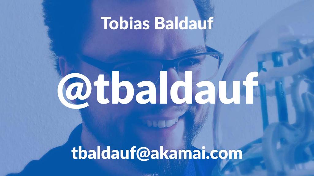 Tobias'Baldauf @tbaldauf tbaldauf@akamai.com